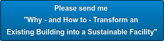 "Please send me  ""Why - and How to - Transform an  Existing Building into a Sustainable Facility"""